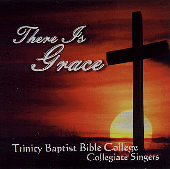 Trinity Baptist Bible College Collegiate Singers -- There Is Grace